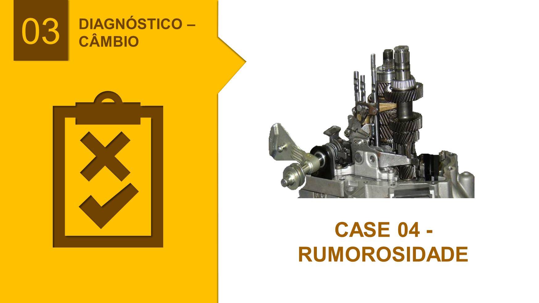 DIAGNÓSTICO – CÂMBIO CASE 04 - RUMOROSIDADE 03