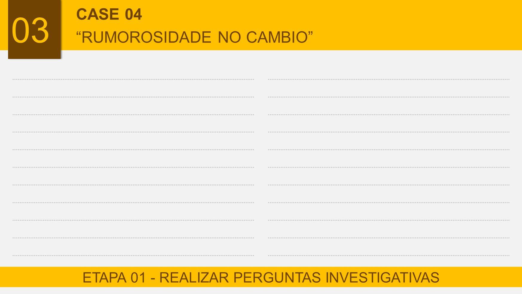 "ETAPA 01 - REALIZAR PERGUNTAS INVESTIGATIVAS CASE 04 ""RUMOROSIDADE NO CAMBIO"""