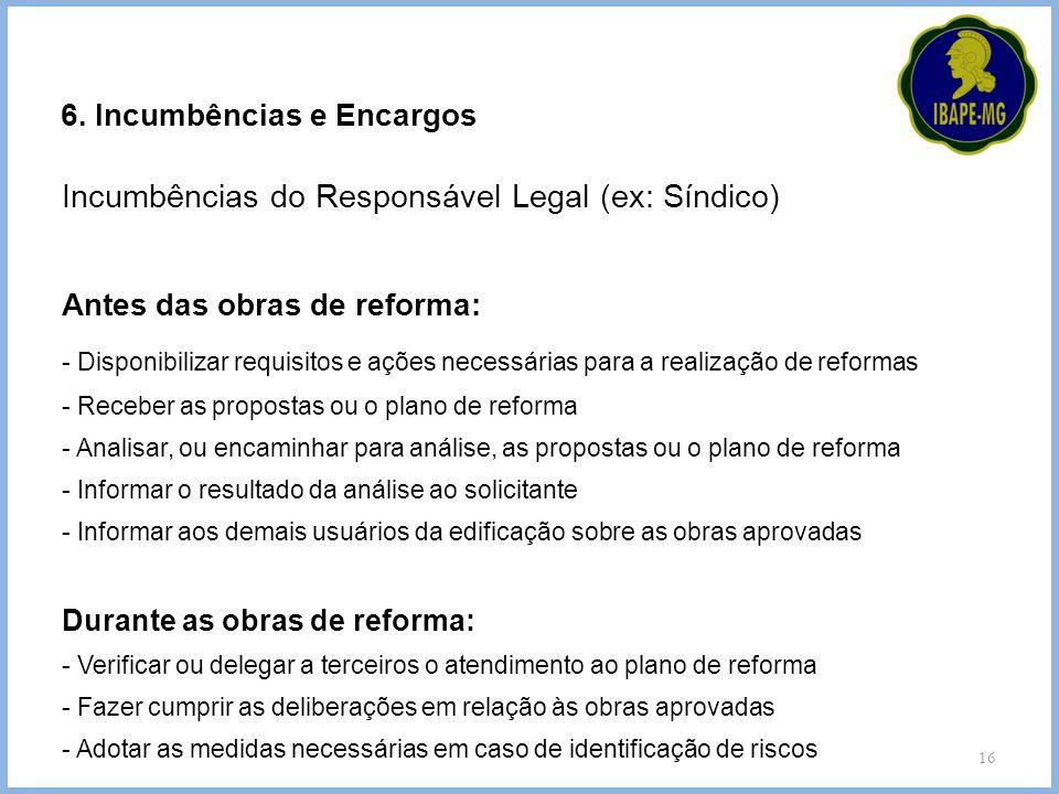 16 6. Incumbências e Encargos Incumbências do Responsável Legal (ex: Síndico) Antes das obras de reforma: - Disponibilizar requisitos e ações necessár