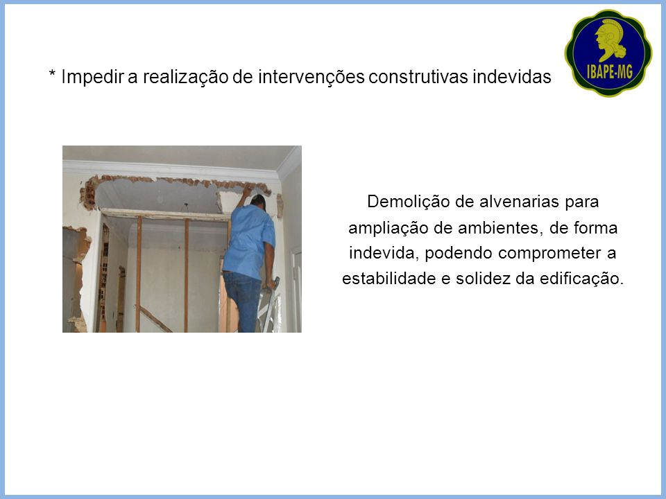 Demolição de alvenarias para ampliação de ambientes, de forma indevida, podendo comprometer a estabilidade e solidez da edificação. * Impedir a realiz