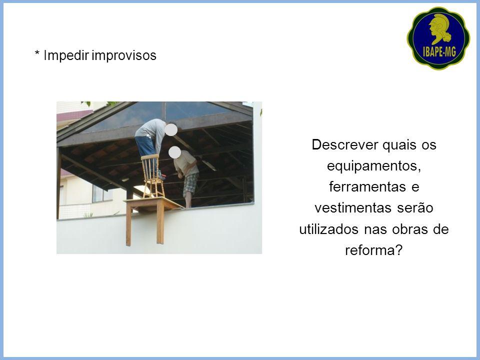 Descrever quais os equipamentos, ferramentas e vestimentas serão utilizados nas obras de reforma? * Impedir improvisos
