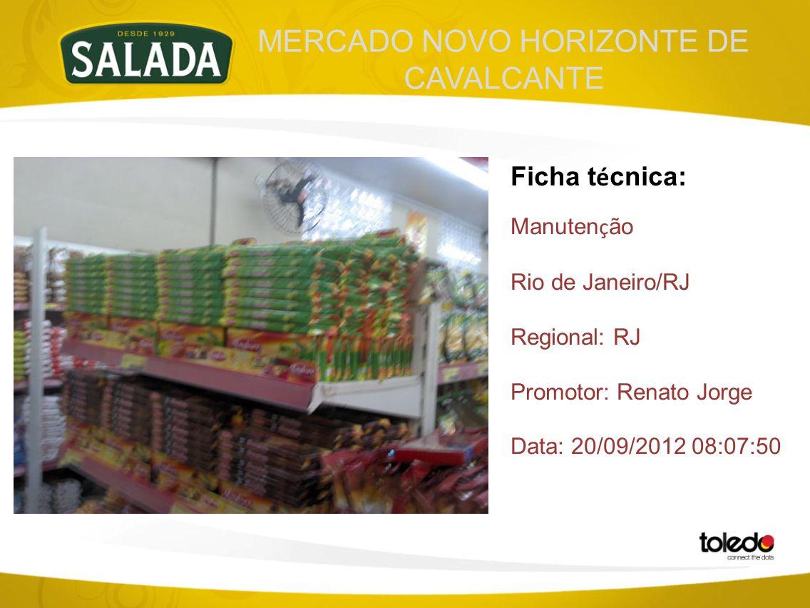 MERCADO NOVO HORIZONTE DE CAVALCANTE Ficha t é cnica: Manuten ç ão Rio de Janeiro/RJ Regional: RJ Promotor: Renato Jorge Data: 20/09/2012 08:07:50
