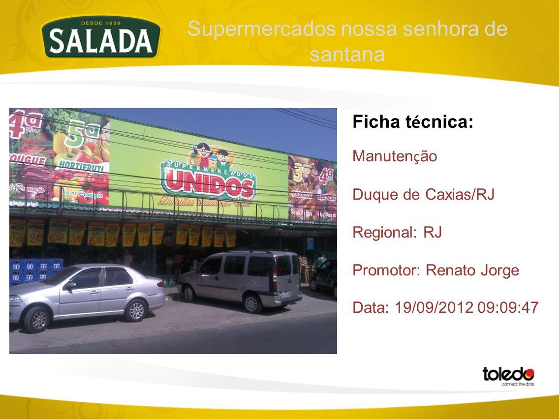 Supermercados nossa senhora de santana Ficha t é cnica: Manuten ç ão Duque de Caxias/RJ Regional: RJ Promotor: Renato Jorge Data: 19/09/2012 09:09:47