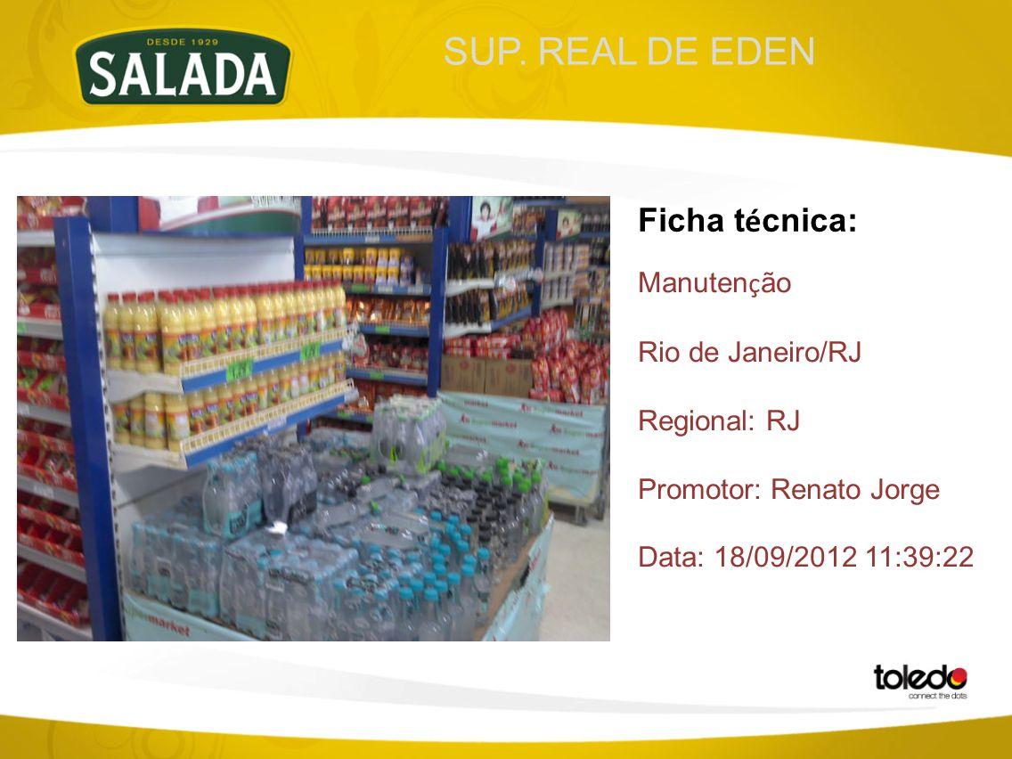 SUP. REAL DE EDEN Ficha t é cnica: Manuten ç ão Rio de Janeiro/RJ Regional: RJ Promotor: Renato Jorge Data: 18/09/2012 11:39:22