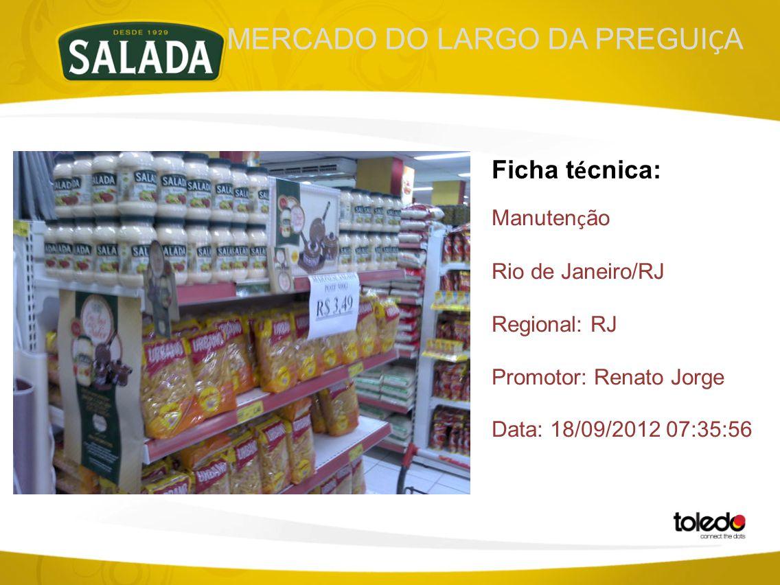 MERCADO DO LARGO DA PREGUI Ç A Ficha t é cnica: Manuten ç ão Rio de Janeiro/RJ Regional: RJ Promotor: Renato Jorge Data: 18/09/2012 07:35:56