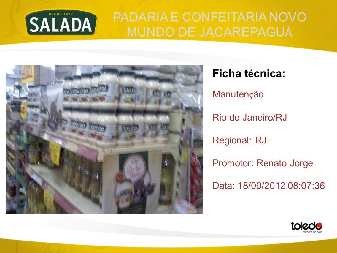 PADARIA E CONFEITARIA NOVO MUNDO DE JACAREPAGU Á Ficha t é cnica: Manuten ç ão Rio de Janeiro/RJ Regional: RJ Promotor: Renato Jorge Data: 18/09/2012