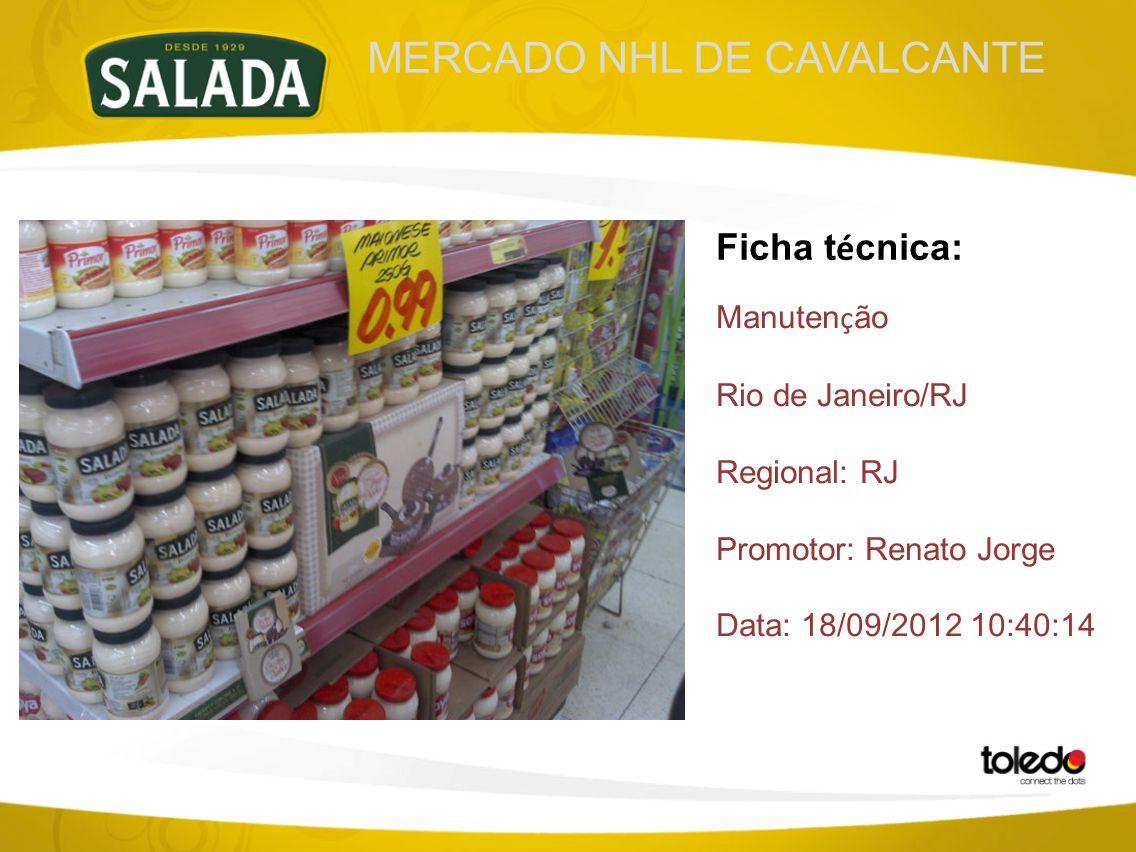 MERCADO NHL DE CAVALCANTE Ficha t é cnica: Manuten ç ão Rio de Janeiro/RJ Regional: RJ Promotor: Renato Jorge Data: 18/09/2012 10:40:14