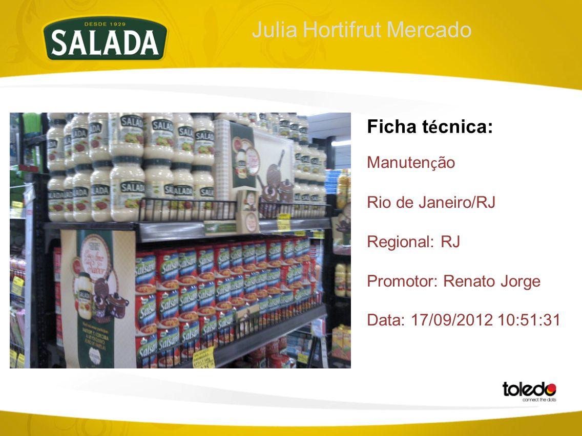 Julia Hortifrut Mercado Ficha t é cnica: Manuten ç ão Rio de Janeiro/RJ Regional: RJ Promotor: Renato Jorge Data: 17/09/2012 10:51:31