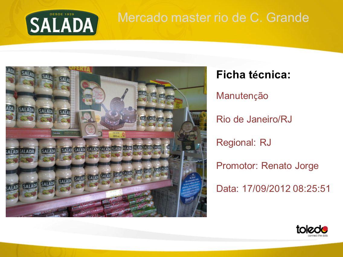 Mercado master rio de C. Grande Ficha t é cnica: Manuten ç ão Rio de Janeiro/RJ Regional: RJ Promotor: Renato Jorge Data: 17/09/2012 08:25:51