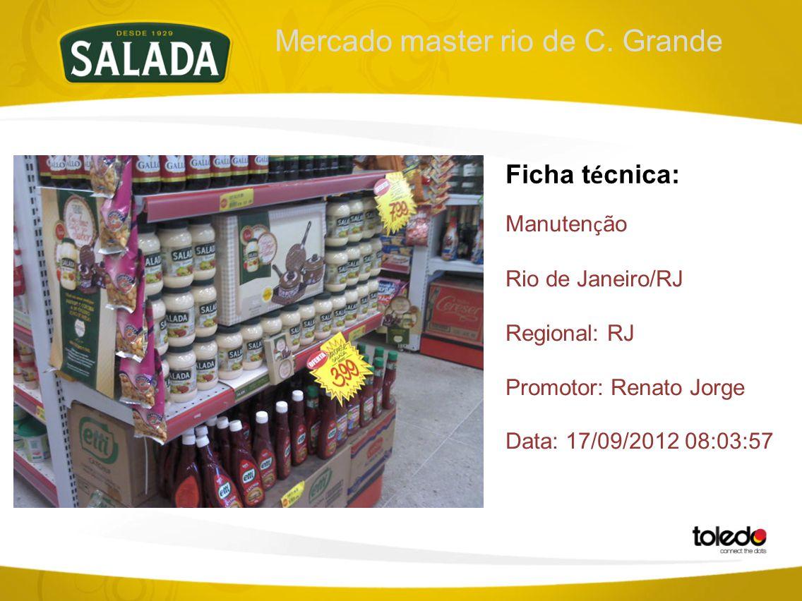 Mercado master rio de C. Grande Ficha t é cnica: Manuten ç ão Rio de Janeiro/RJ Regional: RJ Promotor: Renato Jorge Data: 17/09/2012 08:03:57
