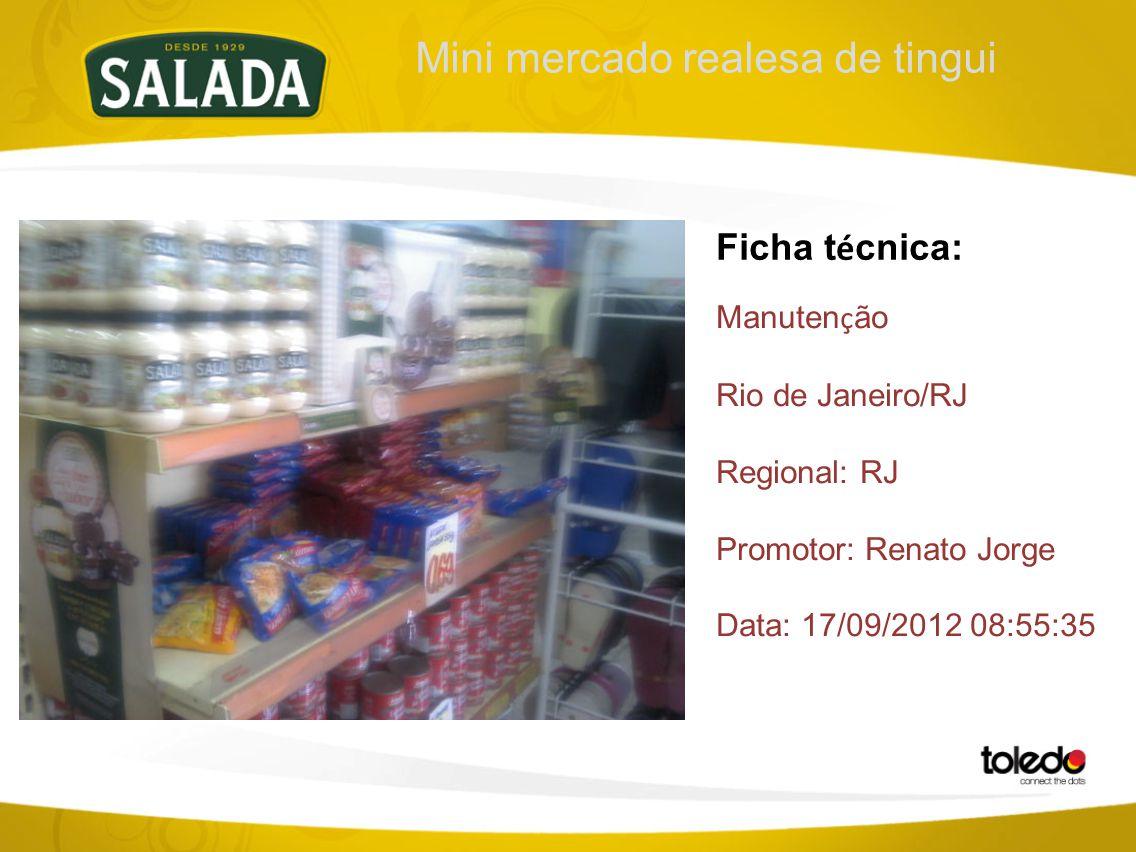 Mini mercado realesa de tingui Ficha t é cnica: Manuten ç ão Rio de Janeiro/RJ Regional: RJ Promotor: Renato Jorge Data: 17/09/2012 08:55:35