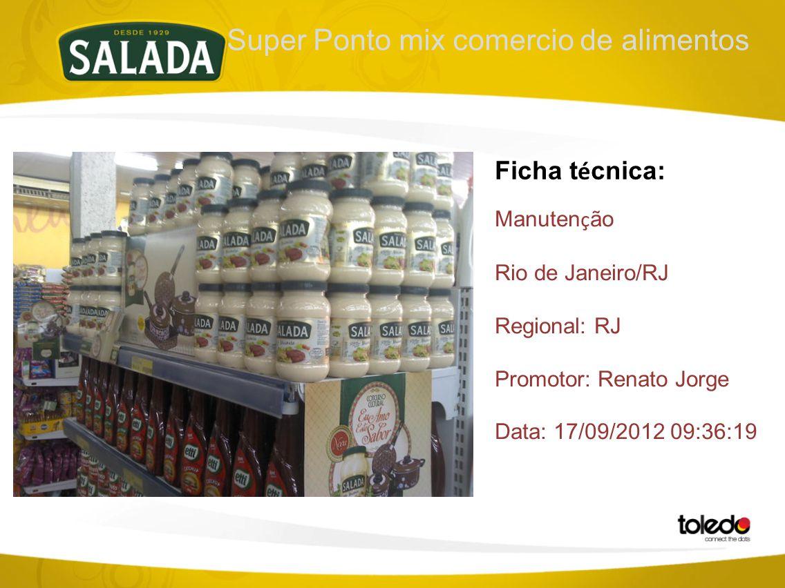 Super Ponto mix comercio de alimentos Ficha t é cnica: Manuten ç ão Rio de Janeiro/RJ Regional: RJ Promotor: Renato Jorge Data: 17/09/2012 09:36:19