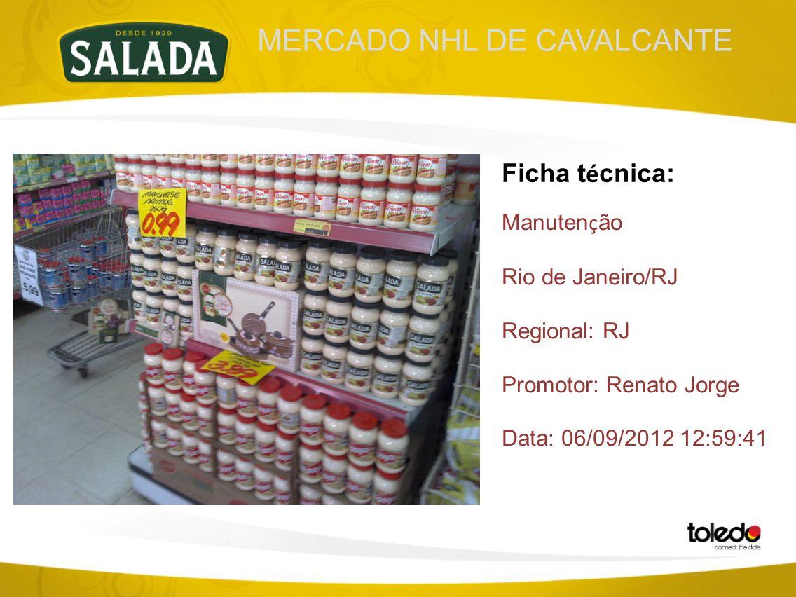 MERCADO NHL DE CAVALCANTE Ficha t é cnica: Manuten ç ão Rio de Janeiro/RJ Regional: RJ Promotor: Renato Jorge Data: 06/09/2012 12:59:41