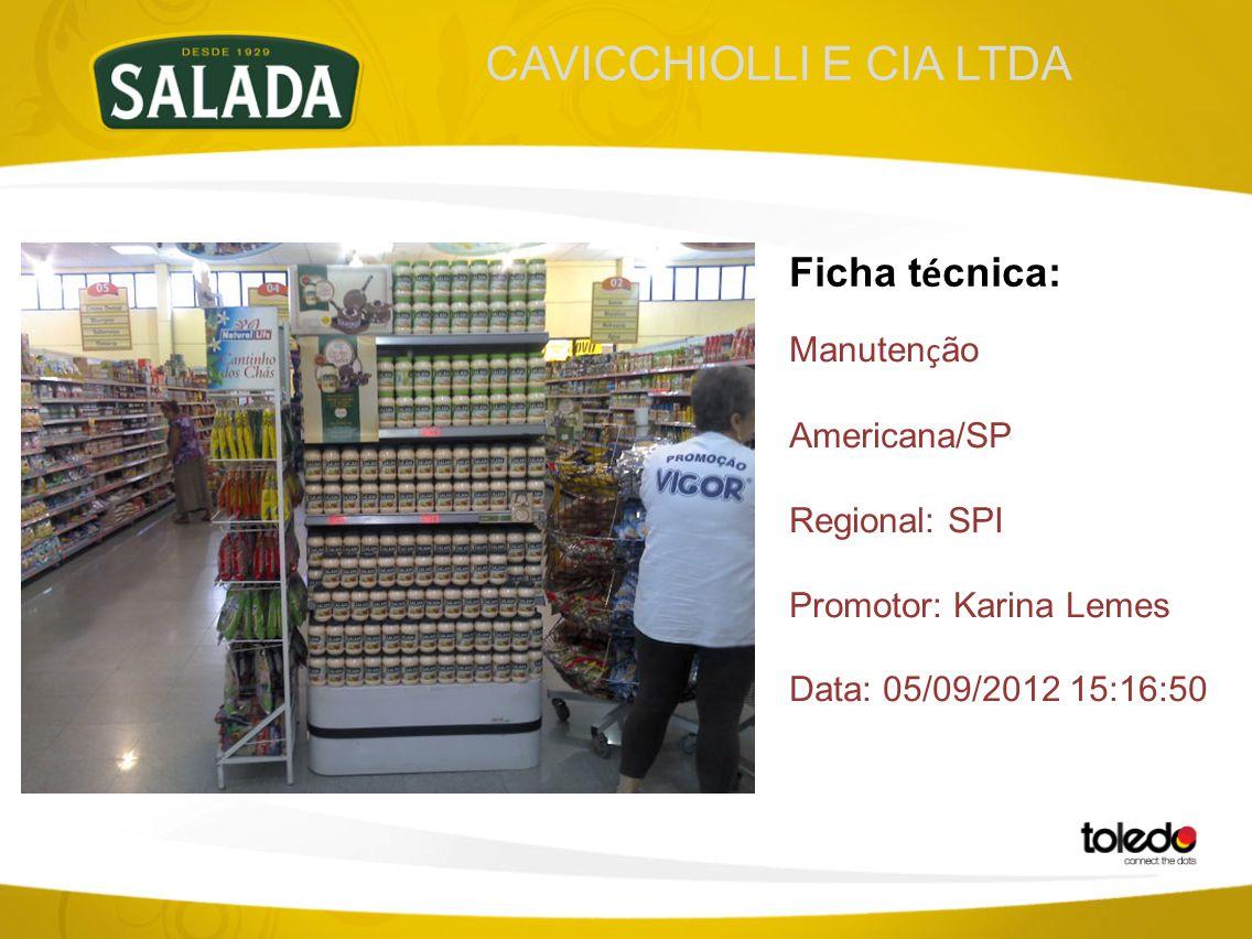 CAVICCHIOLLI E CIA LTDA Ficha t é cnica: Manuten ç ão Americana/SP Regional: SPI Promotor: Karina Lemes Data: 05/09/2012 15:16:50