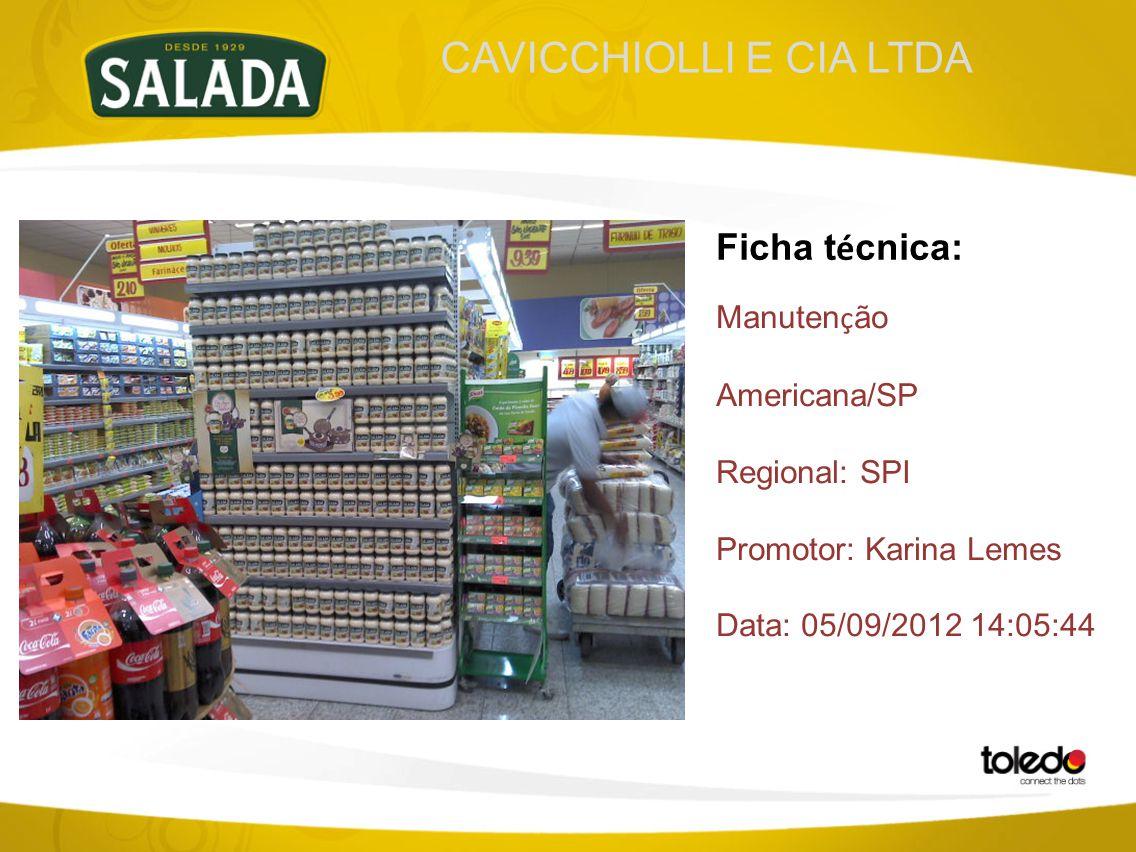 CAVICCHIOLLI E CIA LTDA Ficha t é cnica: Manuten ç ão Americana/SP Regional: SPI Promotor: Karina Lemes Data: 05/09/2012 14:05:44