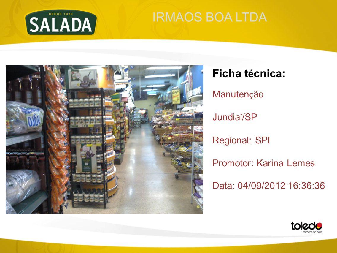 IRMAOS BOA LTDA Ficha t é cnica: Manuten ç ão Jundia í /SP Regional: SPI Promotor: Karina Lemes Data: 04/09/2012 16:36:36