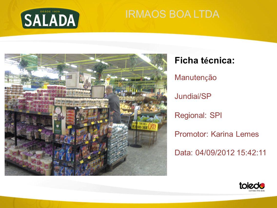 IRMAOS BOA LTDA Ficha t é cnica: Manuten ç ão Jundia í /SP Regional: SPI Promotor: Karina Lemes Data: 04/09/2012 15:42:11
