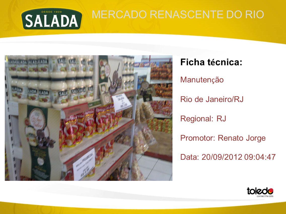 MERCADO RENASCENTE DO RIO Ficha t é cnica: Manuten ç ão Rio de Janeiro/RJ Regional: RJ Promotor: Renato Jorge Data: 20/09/2012 09:04:47