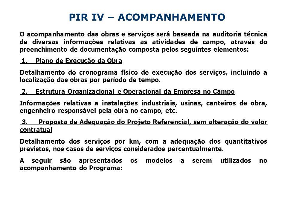 PIR IV – ACOMPANHAMENTO O acompanhamento das obras e serviços será baseada na auditoria técnica de diversas informações relativas as atividades de campo, através do preenchimento de documentação composta pelos seguintes elementos: 1.