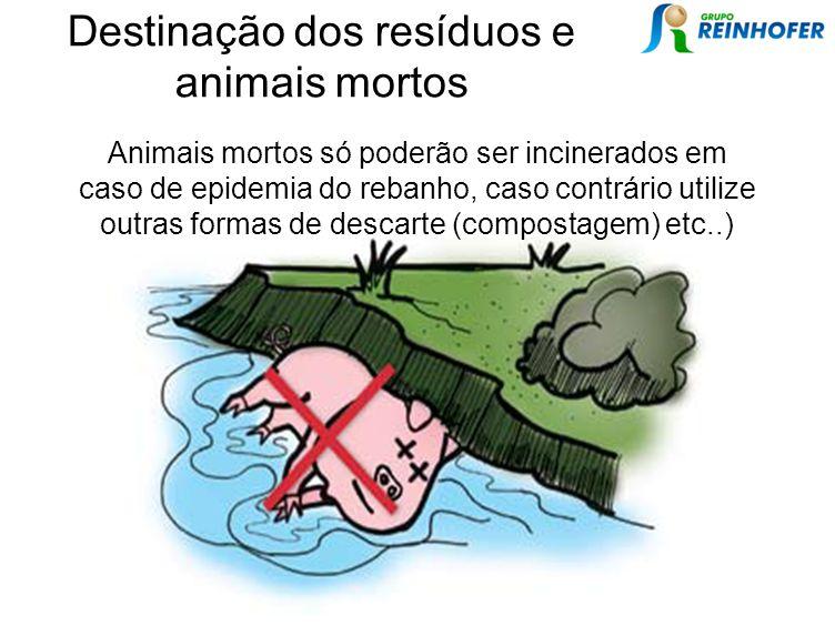 Animais mortos só poderão ser incinerados em caso de epidemia do rebanho, caso contrário utilize outras formas de descarte (compostagem) etc..) Destinação dos resíduos e animais mortos