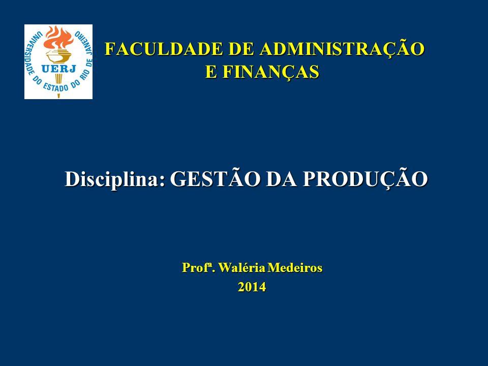 FACULDADE DE ADMINISTRAÇÃO E FINANÇAS FACULDADE DE ADMINISTRAÇÃO E FINANÇAS Disciplina: GESTÃO DA PRODUÇÃO Prof ª. Waléria Medeiros 2014