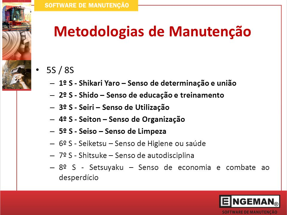Metodologias de Manutenção 5S / 8S – 1º S - Shikari Yaro – Senso de determinação e união – 2º S - Shido – Senso de educação e treinamento – 3º S - Seiri – Senso de Utilização – 4º S - Seiton – Senso de Organização – 5º S - Seiso – Senso de Limpeza – 6º S - Seiketsu – Senso de Higiene ou saúde – 7º S - Shitsuke – Senso de autodisciplina – 8º S - Setsuyaku – Senso de economia e combate ao desperdício