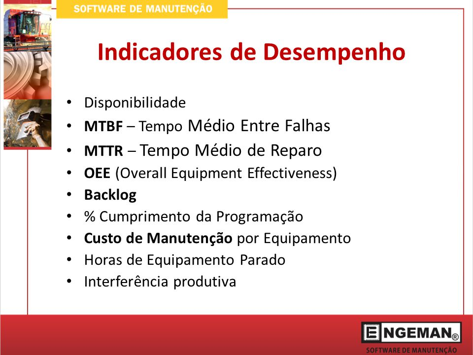 Indicadores de Desempenho Disponibilidade MTBF – Tempo Médio Entre Falhas MTTR – Tempo Médio de Reparo OEE (Overall Equipment Effectiveness) Backlog %