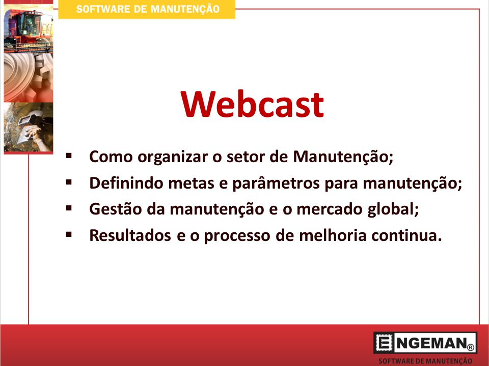 Webcast  Como organizar o setor de Manutenção;  Definindo metas e parâmetros para manutenção;  Gestão da manutenção e o mercado global;  Resultados e o processo de melhoria continua.