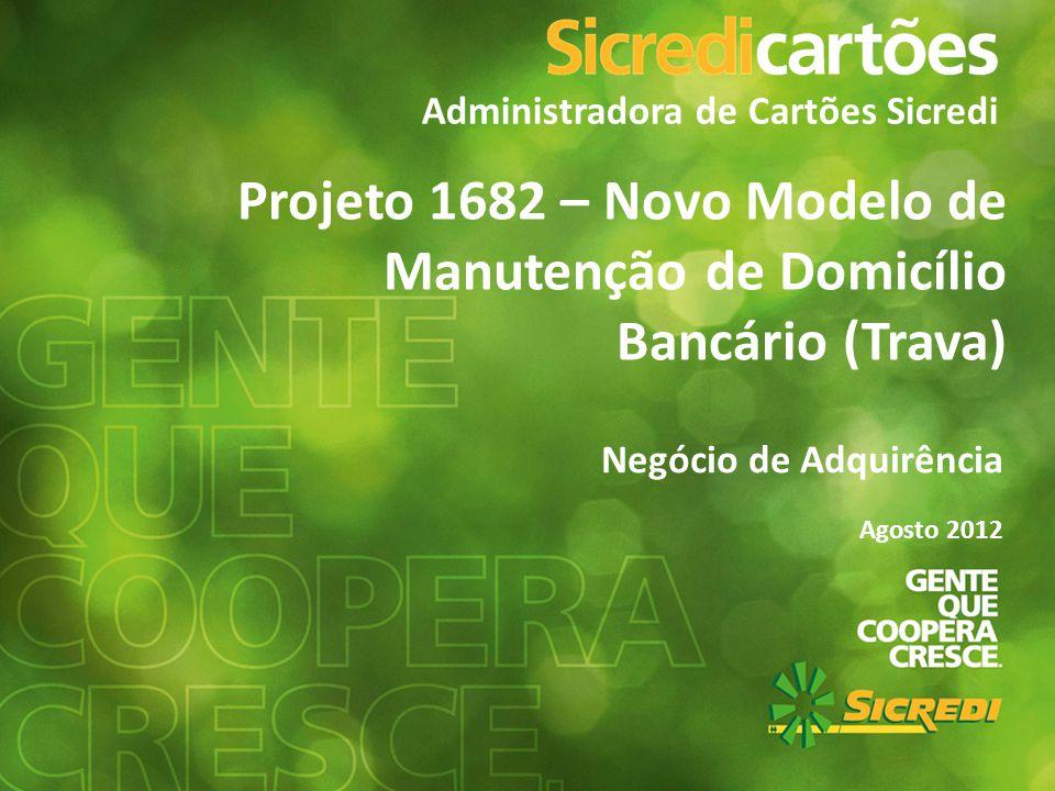 Administradora de Cartões Sicredi Projeto 1682 – Novo Modelo de Manutenção de Domicílio Bancário (Trava) Negócio de Adquirência Agosto 2012