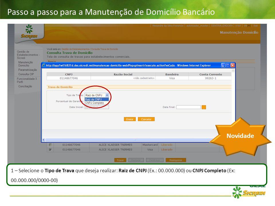 Passo a passo para a Manutenção de Domicílio Bancário 1 – Selecione o Tipo de Trava que deseja realizar: Raiz de CNPJ (Ex.: 00.000.000) ou CNPJ Comple
