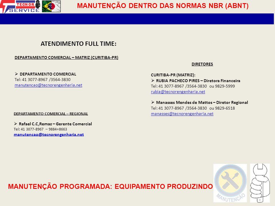 ATENDIMENTO FULL TIME: DEPARTAMENTO COMERCIAL – MATRIZ (CURITIBA-PR)  DEPARTAMENTO COMERCIAL Tel: 41 3077-8967 /3564-3830 manutencao@tecnorengenharia.net DEPARTAMENTO COMERCIAL – REGIONAL  Rafael C.C,Remaz – Gerente Comercial Tel: 41 3077-8967 – 9884=8663 manutencao@tecnorengenharia.net DIRETORES CURITIBA-PR (MATRIZ):  RUBIA PACHECO PIRES – Diretora Financeira Tel: 41 3077-8967 /3564-3830 ou 9829-5999 rubia@tecnorengenharia.net  Manasses Mendes de Mattos – Diretor Regional Tel: 41 3077-8967 /3564-3830 ou 9829-6518 manasses@tecnorengenharia.net MANUTENÇÃO DENTRO DAS NORMAS NBR (ABNT) MANUTENÇÃO PROGRAMADA: EQUIPAMENTO PRODUZINDO