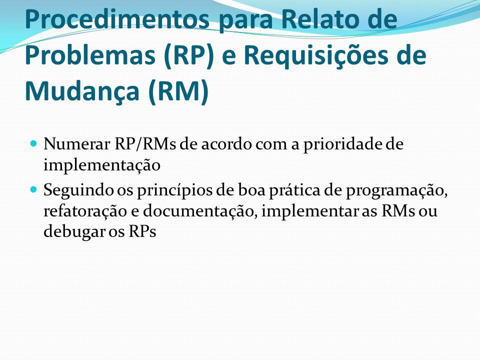 Procedimentos para Relato de Problemas (RP) e Requisições de Mudança (RM) Numerar RP/RMs de acordo com a prioridade de implementação Seguindo os princípios de boa prática de programação, refatoração e documentação, implementar as RMs ou debugar os RPs