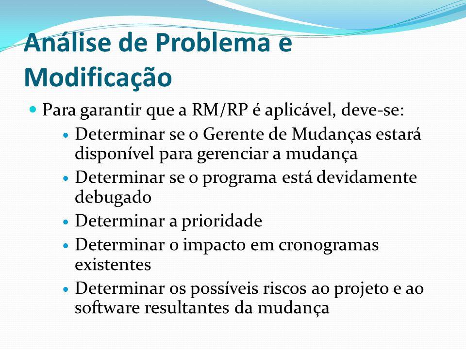 Análise de Problema e Modificação Para garantir que a RM/RP é aplicável, deve-se: Determinar se o Gerente de Mudanças estará disponível para gerenciar a mudança Determinar se o programa está devidamente debugado Determinar a prioridade Determinar o impacto em cronogramas existentes Determinar os possíveis riscos ao projeto e ao software resultantes da mudança