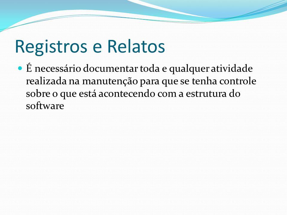 Registros e Relatos É necessário documentar toda e qualquer atividade realizada na manutenção para que se tenha controle sobre o que está acontecendo com a estrutura do software