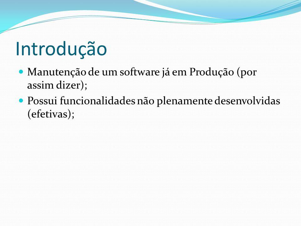 Introdução Manutenção de um software já em Produção (por assim dizer); Possui funcionalidades não plenamente desenvolvidas (efetivas);