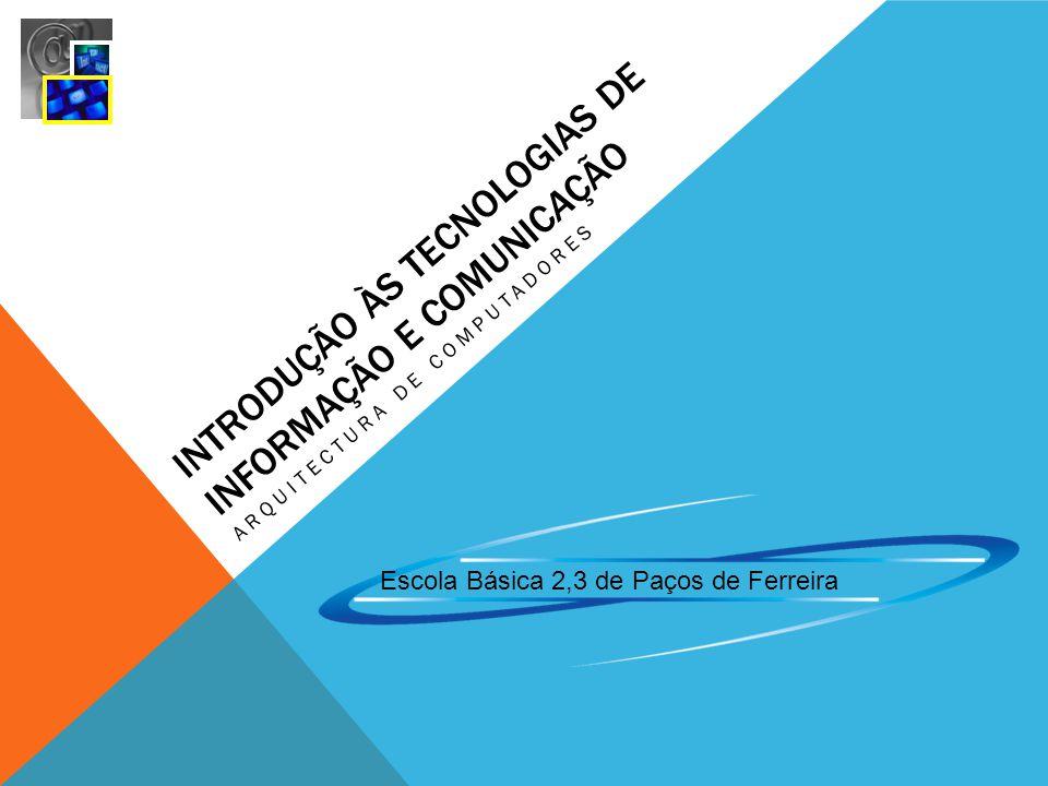 INTRODUÇÃO ÀS TECNOLOGIAS DE INFORMAÇÃO E COMUNICAÇÃO ARQUITECTURA DE COMPUTADORES Escola Básica 2,3 de Paços de Ferreira