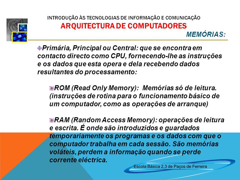 INTRODUÇÃO ÀS TECNOLOGIAS DE INFORMAÇÃO E COMUNICAÇÃO ARQUITECTURA DE COMPUTADORES Primária, Principal ou Central: que se encontra em contacto directo como CPU, fornecendo-lhe as instruções e os dados que esta opera e dela recebendo dados resultantes do processamento: ROM (Read Only Memory): Memórias só de leitura.