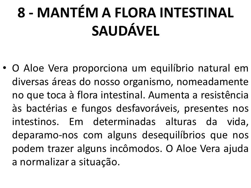 8 - MANTÉM A FLORA INTESTINAL SAUDÁVEL O Aloe Vera proporciona um equilíbrio natural em diversas áreas do nosso organismo, nomeadamente no que toca à