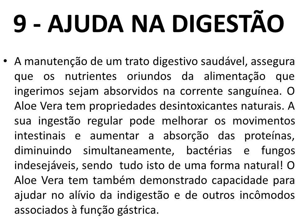 9 - AJUDA NA DIGESTÃO A manutenção de um trato digestivo saudável, assegura que os nutrientes oriundos da alimentação que ingerimos sejam absorvidos n