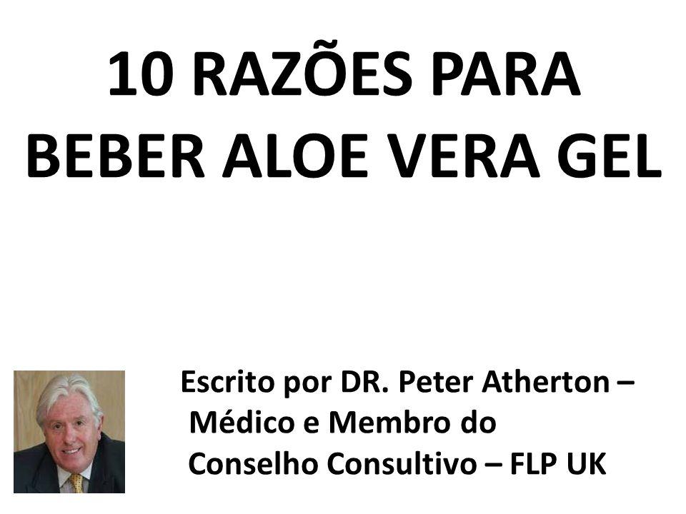 10 RAZÕES PARA BEBER ALOE VERA GEL Esc Escrito por DR. Peter Atherton – Médico e Membro do Conselho Consultivo – FLP UK