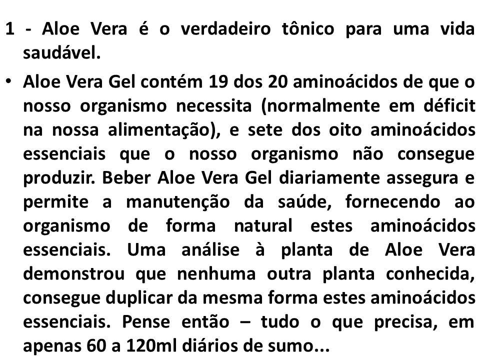 1 - Aloe Vera é o verdadeiro tônico para uma vida saudável. Aloe Vera Gel contém 19 dos 20 aminoácidos de que o nosso organismo necessita (normalmente