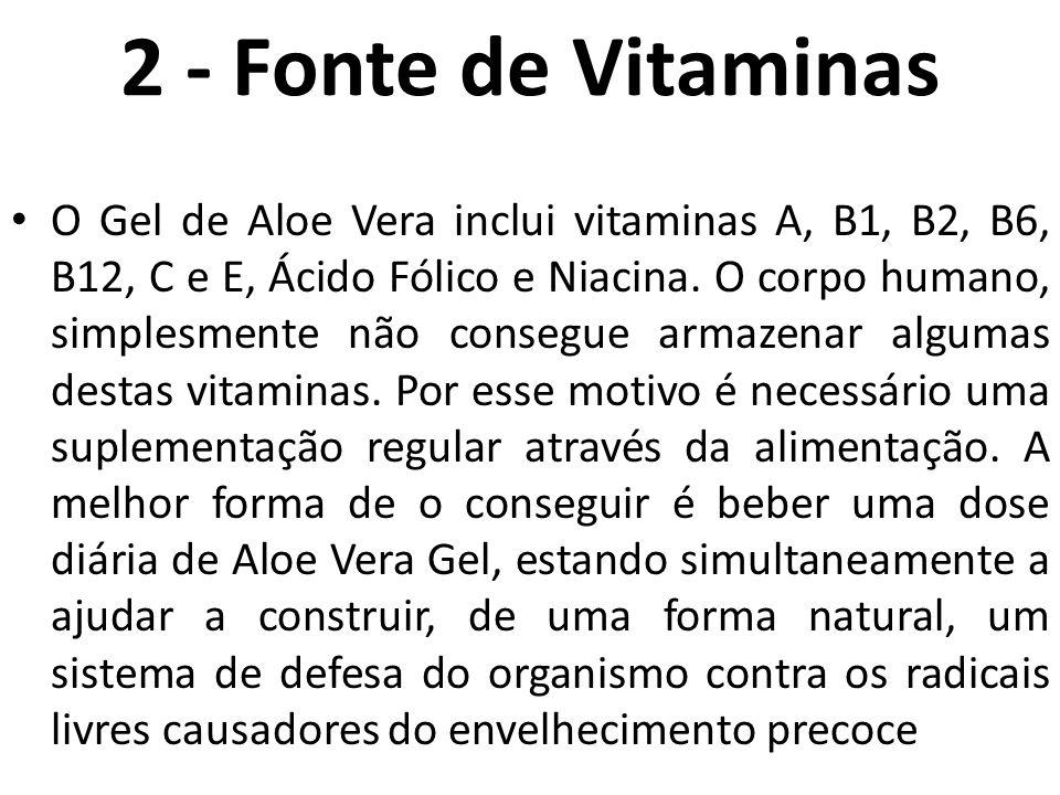2 - Fonte de Vitaminas O Gel de Aloe Vera inclui vitaminas A, B1, B2, B6, B12, C e E, Ácido Fólico e Niacina. O corpo humano, simplesmente não consegu