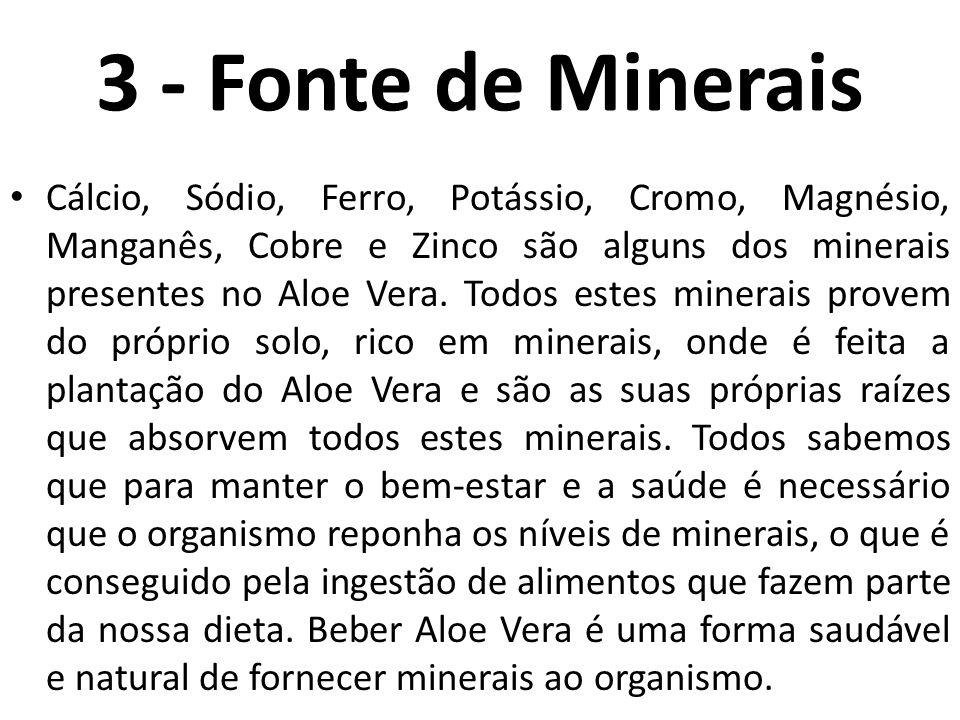 3 - Fonte de Minerais Cálcio, Sódio, Ferro, Potássio, Cromo, Magnésio, Manganês, Cobre e Zinco são alguns dos minerais presentes no Aloe Vera. Todos e