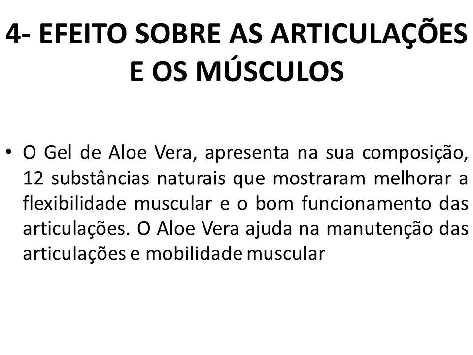 4- EFEITO SOBRE AS ARTICULAÇÕES E OS MÚSCULOS O Gel de Aloe Vera, apresenta na sua composição, 12 substâncias naturais que mostraram melhorar a flexib