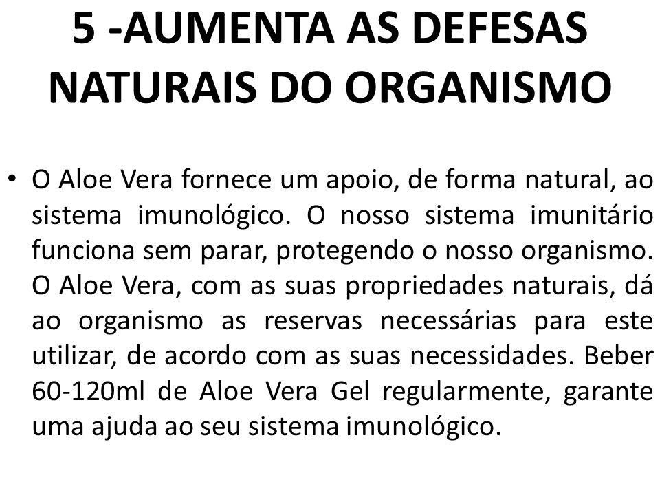 5 -AUMENTA AS DEFESAS NATURAIS DO ORGANISMO O Aloe Vera fornece um apoio, de forma natural, ao sistema imunológico. O nosso sistema imunitário funcion