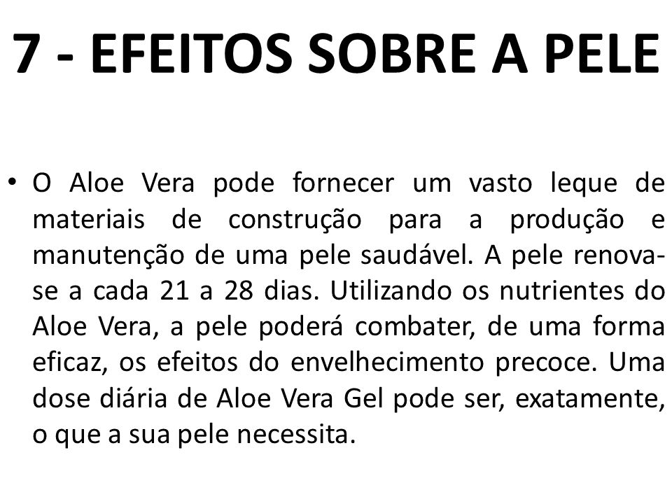 7 - EFEITOS SOBRE A PELE O Aloe Vera pode fornecer um vasto leque de materiais de construção para a produção e manutenção de uma pele saudável. A pele
