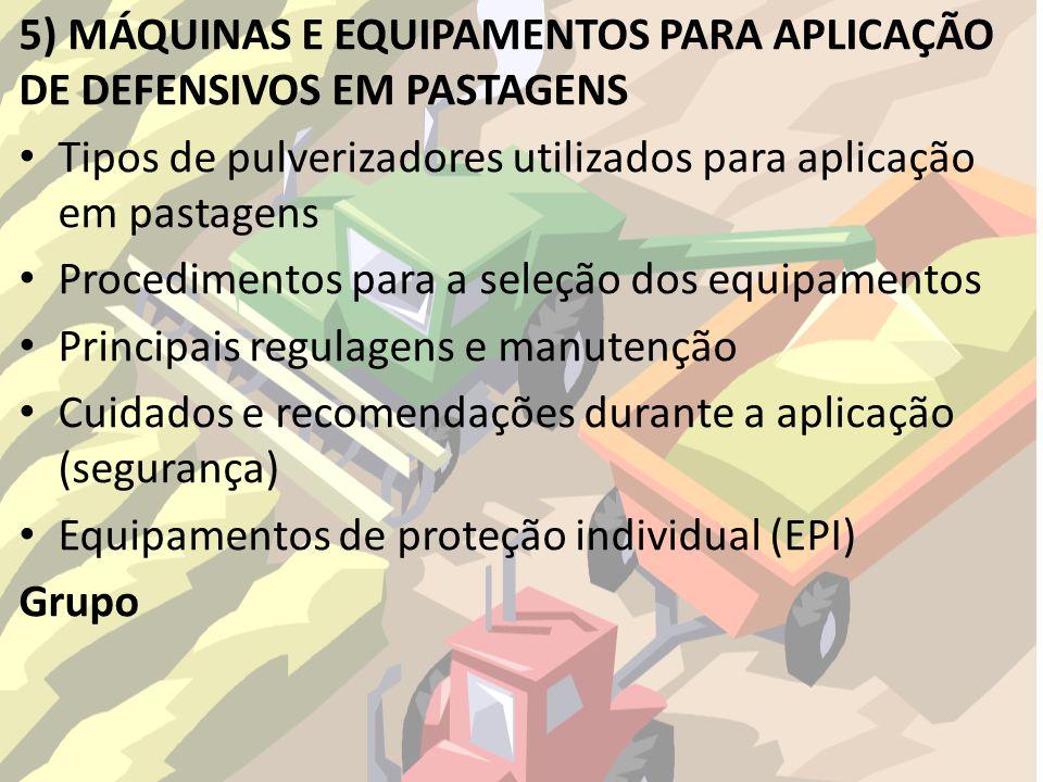 5) MÁQUINAS E EQUIPAMENTOS PARA APLICAÇÃO DE DEFENSIVOS EM PASTAGENS Tipos de pulverizadores utilizados para aplicação em pastagens Procedimentos para a seleção dos equipamentos Principais regulagens e manutenção Cuidados e recomendações durante a aplicação (segurança) Equipamentos de proteção individual (EPI) Grupo