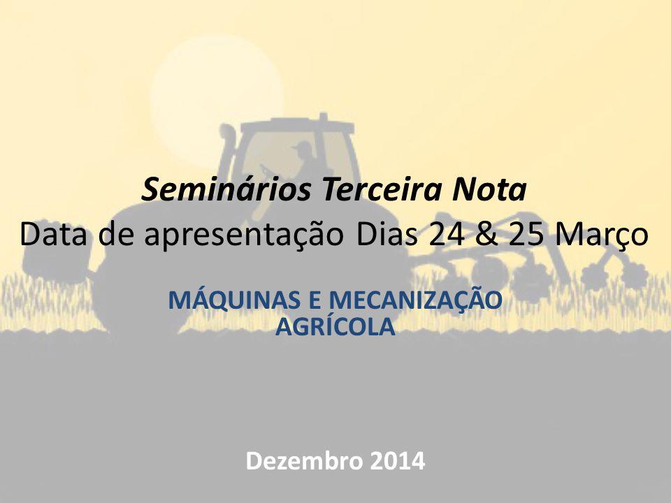 Seminários Terceira Nota Data de apresentação Dias 24 & 25 Março MÁQUINAS E MECANIZAÇÃO AGRÍCOLA Dezembro 2014