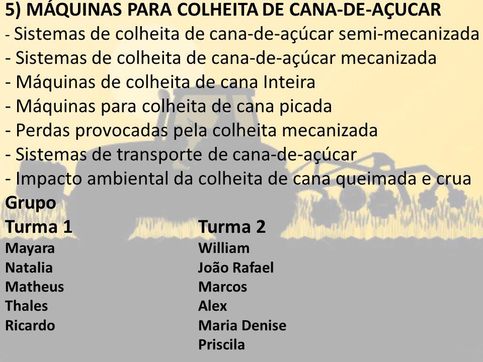 5) MÁQUINAS PARA COLHEITA DE CANA-DE-AÇUCAR - Sistemas de colheita de cana-de-açúcar semi-mecanizada - Sistemas de colheita de cana-de-açúcar mecanizada - Máquinas de colheita de cana Inteira - Máquinas para colheita de cana picada - Perdas provocadas pela colheita mecanizada - Sistemas de transporte de cana-de-açúcar - Impacto ambiental da colheita de cana queimada e crua Grupo Turma 1Turma 2 MayaraWilliam NataliaJoão Rafael MatheusMarcos ThalesAlex RicardoMaria Denise Priscila