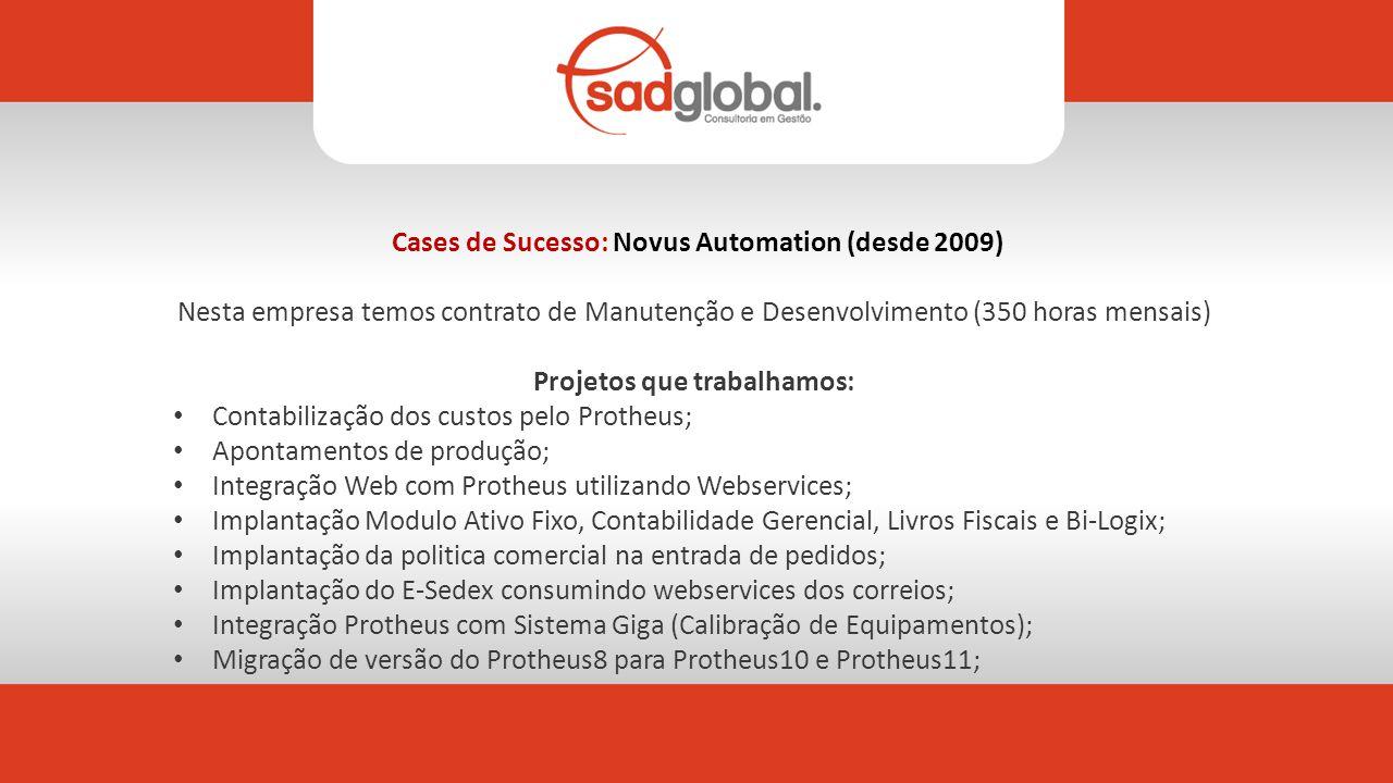 Cases de Sucesso: Novus Automation (desde 2009) Nesta empresa temos contrato de Manutenção e Desenvolvimento (350 horas mensais) Projetos que trabalhamos: Contabilização dos custos pelo Protheus; Apontamentos de produção; Integração Web com Protheus utilizando Webservices; Implantação Modulo Ativo Fixo, Contabilidade Gerencial, Livros Fiscais e Bi-Logix; Implantação da politica comercial na entrada de pedidos; Implantação do E-Sedex consumindo webservices dos correios; Integração Protheus com Sistema Giga (Calibração de Equipamentos); Migração de versão do Protheus8 para Protheus10 e Protheus11;